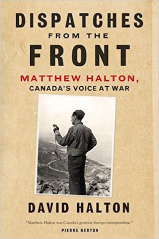 Dispatches from the Front: The Life of Matthew Halton
