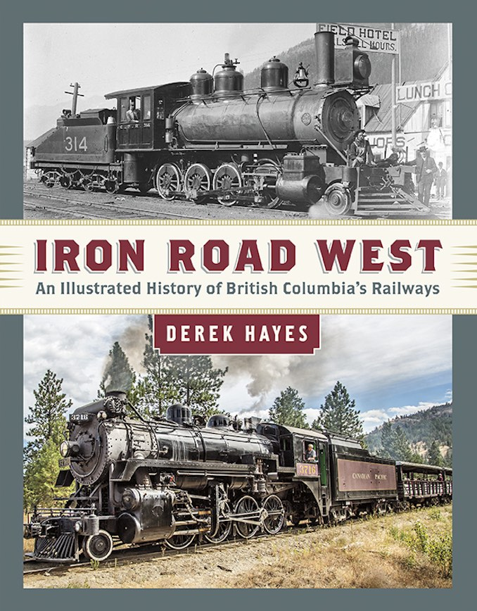 Iron Road West: An Illustrated History of British Columbia's Railways by Derek Hayes